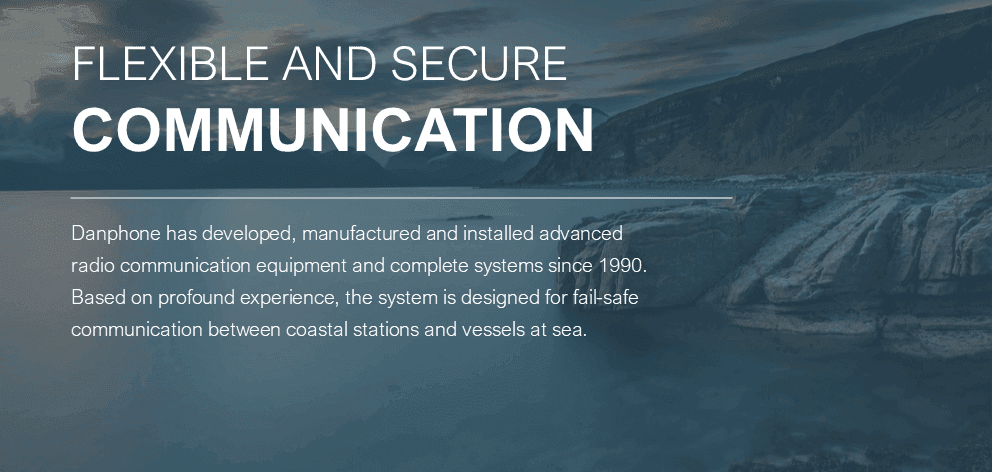 Danphone is flexible and secure communication. Danphone has developed, manufactured and installed advanced radio communication equipment and complete systems since 1990. Based on profound experience, the system is designed for fail-safe communication between coastal stations and vessels at sea.