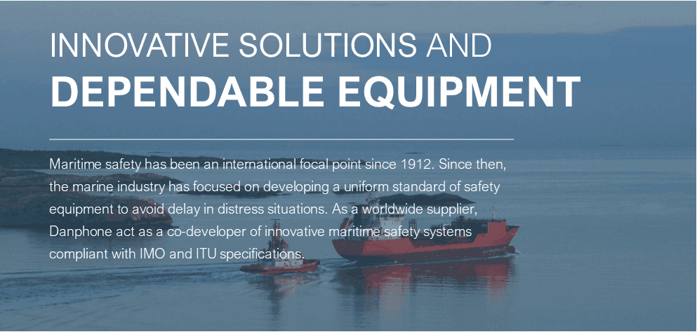 Danphone delivers innovative solutions and dependable equipment. Maritime safety has been an international focal point since 1912. Since then, the marine industry has focused on developing a uniform standard for safety equipment to avoid delay in distress situations. As a worldwide supplier, Danphone act as a co-developer of innovative maritime safety systems compliant with IMO and ITU specifications.